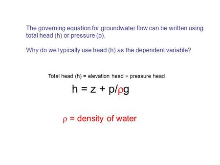 The governing equation for groundwater flow can be written using total head (h) or pressure (p). Why do we typically use head (h) as the dependent variable?