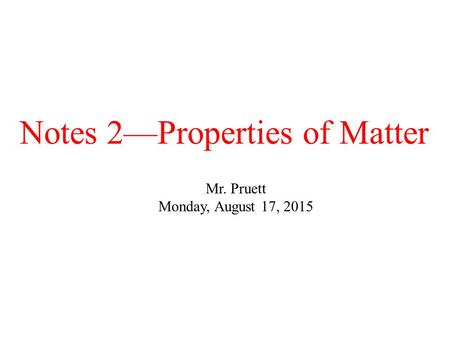 Notes 2—Properties of Matter Mr. Pruett Monday, August 17, 2015.
