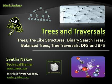Trees, Tre-Like Structures, Binary Search Trees, Balanced Trees, Tree Traversals, DFS and BFS Svetlin Nakov Telerik Software Academy academy.telerik.com.