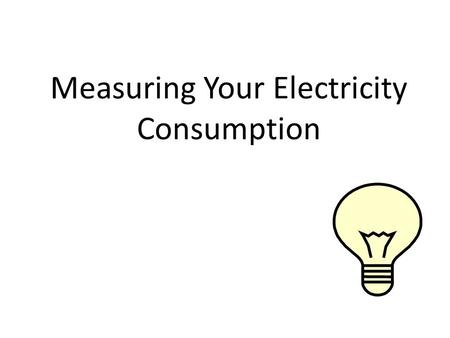 Measuring Your Electricity Consumption. Energy Inventory Questions: 2 1.Is the little stuff a bigger deal than the big stuff? 2.Annually, is your car.