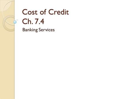 Cost of Credit Ch. 7.4 Banking Services. U.S. Economy Runs on Credit Credit is the foundation of banking income.