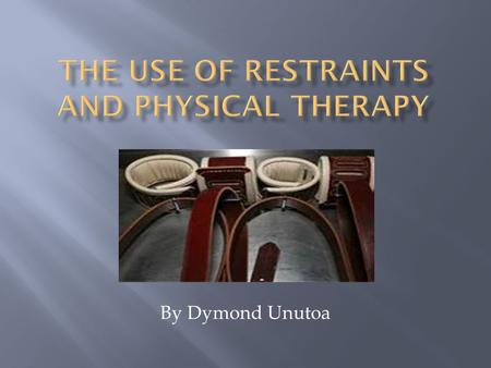 By Dymond Unutoa.  Understand the definitions of Restraint  Understand Restraint purposes  Recognize Types of Restraints  Know possible Alternatives.