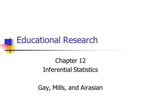 Educational Research Chapter 12 Inferential Statistics Gay, Mills, and Airasian.