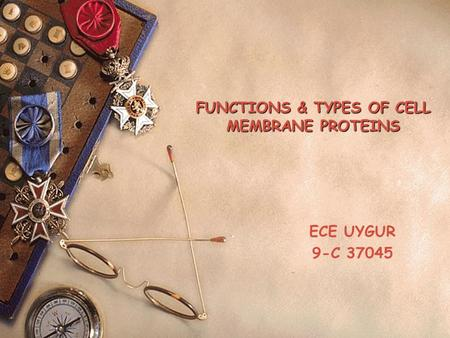 FUNCTIONS & TYPES OF CELL MEMBRANE PROTEINS ECE UYGUR 9-C 37045.