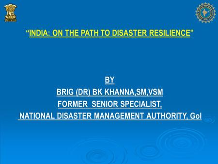 """INDIA: ON THE PATH TO DISASTER RESILIENCE"" BY BRIG (DR) BK KHANNA,SM,VSM FORMER SENIOR SPECIALIST, NATIONAL DISASTER MANAGEMENT AUTHORITY, GoI."