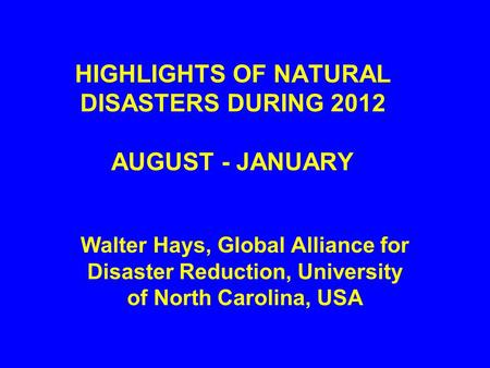 HIGHLIGHTS OF NATURAL DISASTERS DURING 2012 AUGUST - JANUARY Walter Hays, Global Alliance for Disaster Reduction, University of North Carolina, USA.