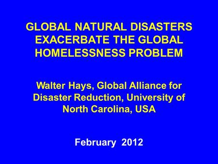 GLOBAL NATURAL DISASTERS EXACERBATE THE GLOBAL HOMELESSNESS PROBLEM February 2012 Walter Hays, Global Alliance for Disaster Reduction, University of North.