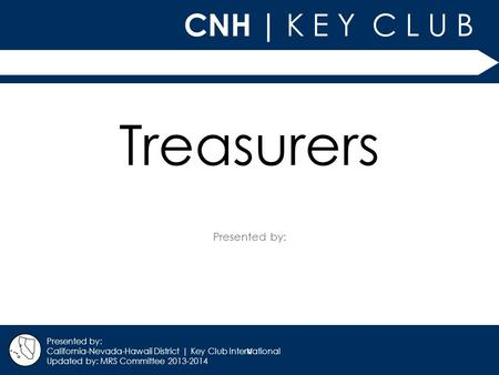 V CNH | K E Y C L U B Presented by: California-Nevada-Hawaii District | Key Club International Updated by: MRS Committee 2013-2014 Treasurers.