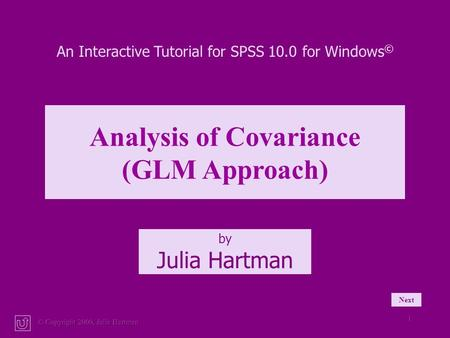 © Copyright 2000, Julia Hartman 1 An Interactive Tutorial for SPSS 10.0 for Windows © Analysis of Covariance (GLM Approach) by Julia Hartman Next.