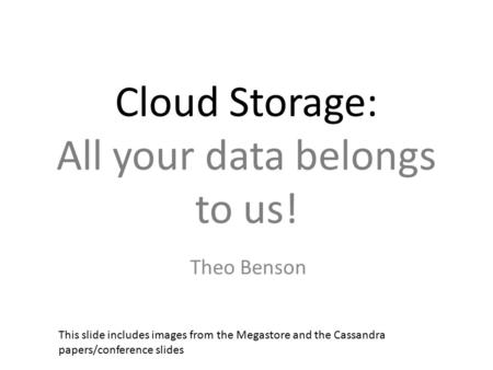 Cloud Storage: All your data belongs to us! Theo Benson This slide includes images from the Megastore and the Cassandra papers/conference slides.