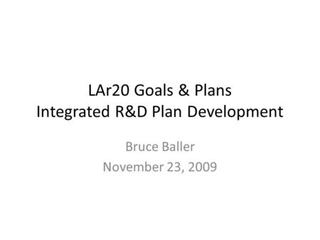 LAr20 Goals & Plans Integrated R&D Plan Development Bruce Baller November 23, 2009.
