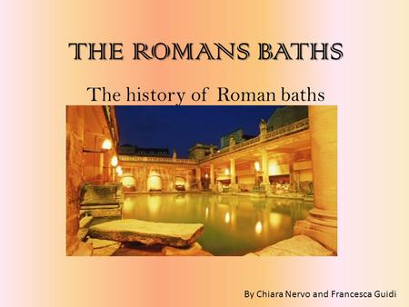 THEROMANS BATHS THE ROMANS BATHS The history of Roman baths By Chiara Nervo and Francesca Guidi.