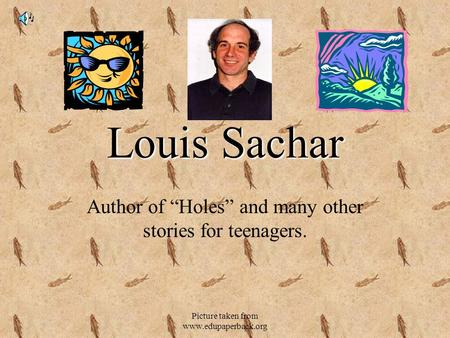 "Picture taken from www.edupaperback.org Louis Sachar Author of ""Holes"" and many other stories for teenagers."