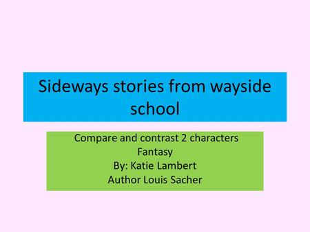 Sideways stories from wayside school Compare and contrast 2 characters Fantasy By: Katie Lambert Author Louis Sacher.
