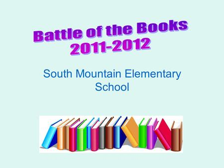 South Mountain Elementary School What is Battle of the Books? Team-based competition to answer questions about books the team has read from a given list.