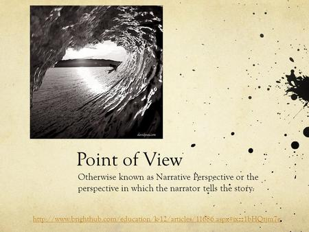 Point of View Otherwise known as Narrative Perspective or the perspective in which the narrator tells the story.