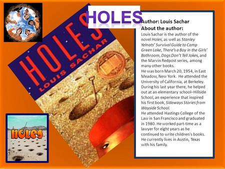 Holes Author: Louis Sachar About the author: Louis Sachar is the author of the novel Holes, as well as Stanley Yelnats' Survival Guide to Camp Green Lake,