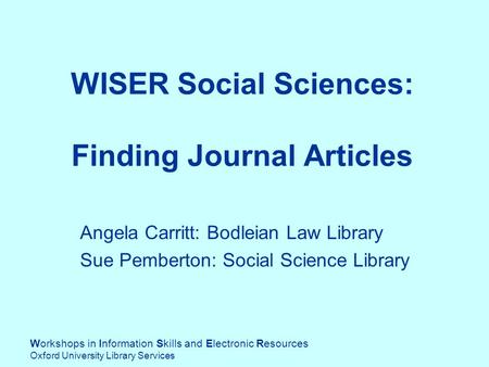 Workshops in Information Skills and Electronic Resources Oxford University Library Services WISER Social Sciences: Finding Journal Articles Angela Carritt: