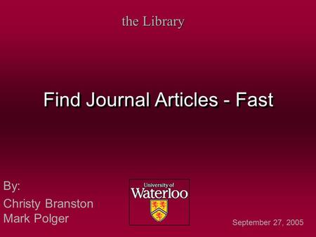 Find Journal Articles - Fast By: Christy Branston Mark Polger By: Christy Branston Mark Polger the Library September 27, 2005.