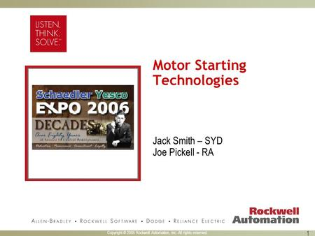 Copyright © 2005 Rockwell Automation, Inc. All rights reserved. 1 Motor Starting Technologies Jack Smith – SYD Joe Pickell - RA.