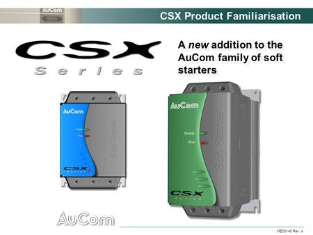 CSX Product Familiarisation ME00140 Rev. A A new addition to the AuCom family of soft starters.