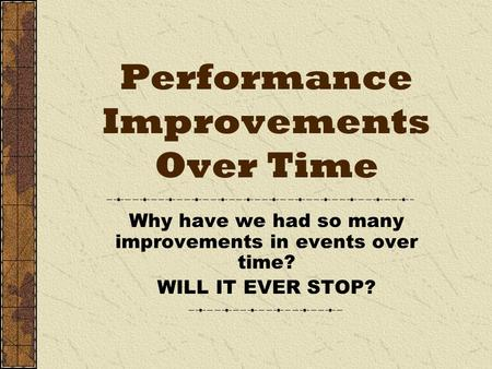 Performance Improvements Over Time Why have we had so many improvements in events over time? WILL IT EVER STOP?