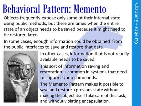 Behavioral Pattern: Memento C h a p t e r 5 – P a g e 179 Objects frequently expose only some of their internal state using public methods, but there.