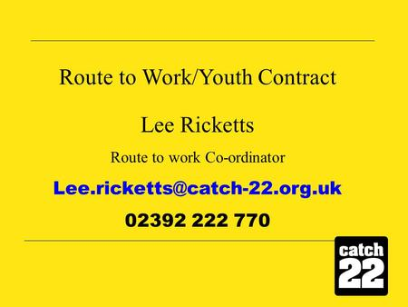 Route to Work/Youth Contract Lee Ricketts Route to work Co-ordinator 02392 222 770.