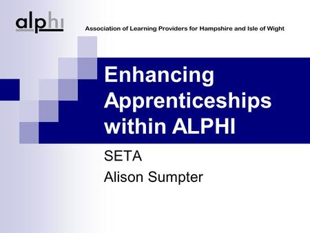 Enhancing Apprenticeships within ALPHI SETA Alison Sumpter.