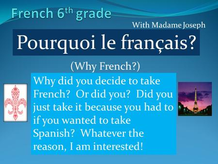 With Madame Joseph Pourquoi le français? (Why French?) Why did you decide to take French? Or did you? Did you just take it because you had to if you wanted.