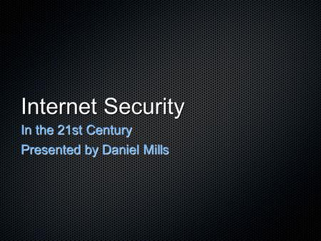 Internet Security In the 21st Century Presented by Daniel Mills.