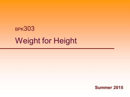 "Weight for Height BPK 303 Summer 2015. Desirable Body Weight  Desirable, ideal, optimal  ""What weight should I be?""  Weight for height  Weight for."