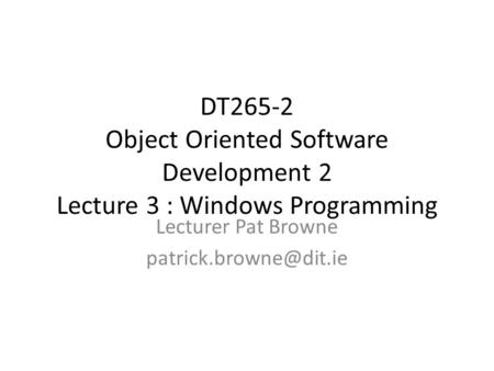 DT265-2 Object Oriented Software Development 2 Lecture 3 : Windows Programming Lecturer Pat Browne