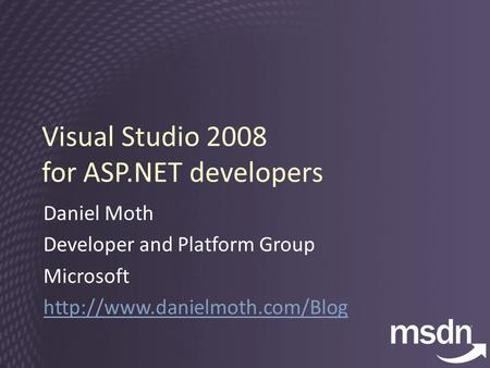 Visual Studio 2008 for ASP.NET developers Daniel Moth Developer and Platform Group Microsoft