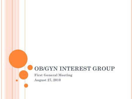 OB/GYN INTEREST GROUP First General Meeting August 27, 2010.
