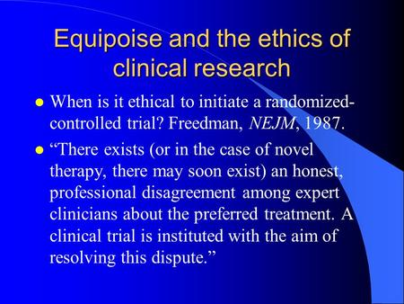 "Equipoise and the ethics of clinical research l When is it ethical to initiate a randomized- controlled trial? Freedman, NEJM, 1987. l ""There exists (or."