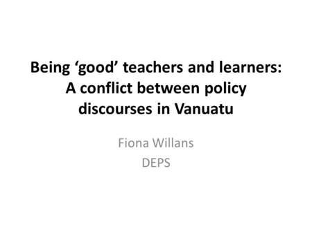 Being 'good' teachers and learners: A conflict between policy discourses in Vanuatu Fiona Willans DEPS.