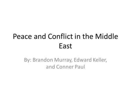 Peace and Conflict in the Middle East By: Brandon Murray, Edward Keller, and Conner Paul.