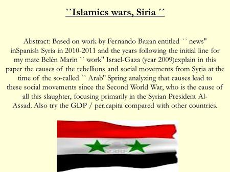 ``Islamics wars, Siria ´´ Abstract: Based on work by Fernando Bazan entitled `` news'' inSpanish Syria in 2010-2011 and the years following the initial.