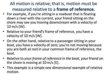 All motion is relative; that is, motion must be measured relative to a frame of reference. For example, if you're sitting in a rowboat that is floating.