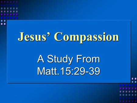 Jesus' Compassion A Study From Matt.15:29-39. Jesus' Compassion The TextThe Text The Power of MiraclesThe Power of Miracles Give Thanks, vs.36, Rom.14:6Give.