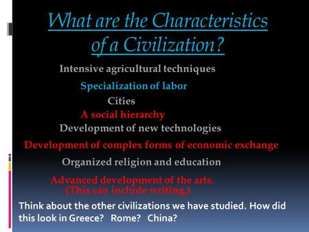 What are the Characteristics of a Civilization? Think about the other civilizations we have studied. How did this look in Greece? Rome? China? Intensive.