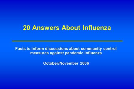 20 Answers About Influenza Facts to inform discussions about community control measures against pandemic influenza October/November 2006.