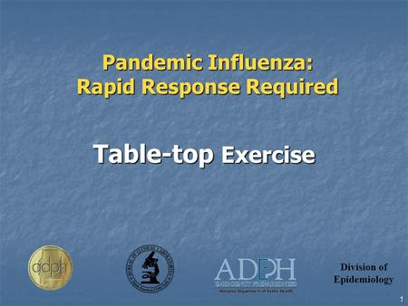 Division of Epidemiology 1 Pandemic Influenza: Rapid Response Required Table-top Exercise.