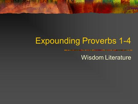 Expounding Proverbs 1-4 Wisdom Literature. 2 1. Wisdom in terms of Parental Advice The two ways (paths, worldviews) introduced in 1:7 stretch out before.
