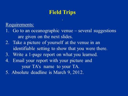 Field Trips. Requirements: 1.Go to an oceanographic venue – several suggestions are given on the next slides. 2.Take a picture of yourself at the venue.