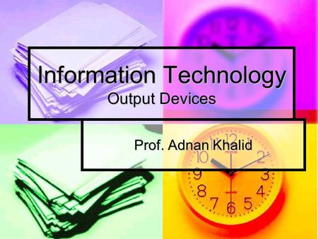 Information Technology Output Devices Prof. Adnan Khalid.