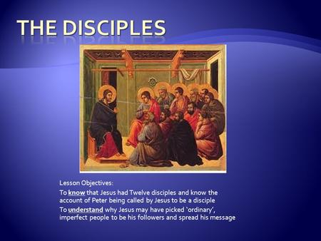 Lesson Objectives: To know that Jesus had Twelve disciples and know the account of Peter being called by Jesus to be a disciple To understand why Jesus.