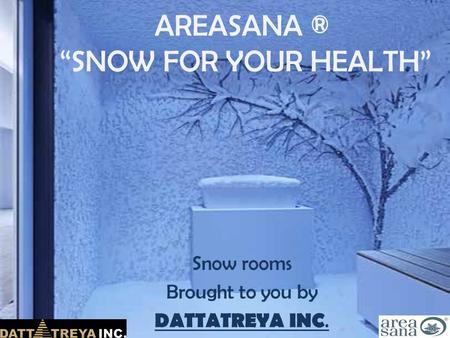 "AREASANA ® ""SNOW FOR YOUR HEALTH"" Snow rooms Brought to you by DATTATREYA INC."