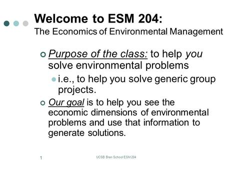 UCSB Bren School ESM 204 1 Welcome to ESM 204: The Economics of Environmental Management Purpose of the class: to help you solve environmental problems.